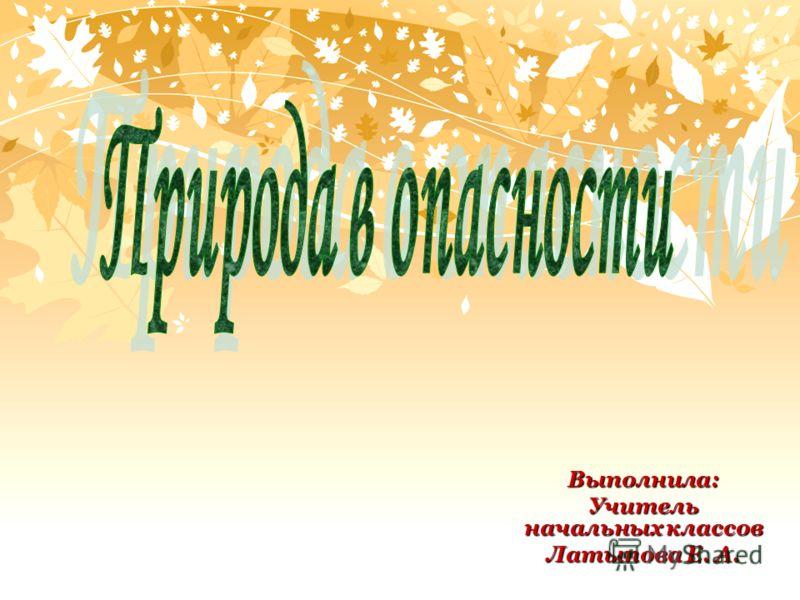 Выполнила: Учитель начальных классов Латыпова Е. А.