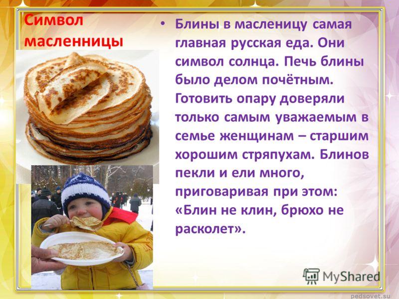Символ масленницы Блины в масленицу самая главная русская еда. Они символ солнца. Печь блины было делом почётным. Готовить опару доверяли только самым уважаемым в семье женщинам – старшим хорошим стряпухам. Блинов пекли и ели много, приговаривая при