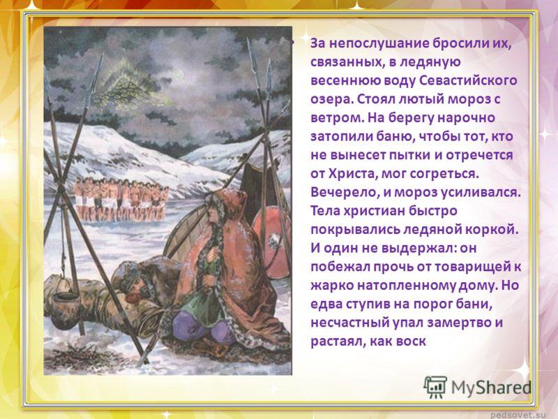 За непослушание бросили их, связанных, в ледяную весеннюю воду Севастийского озера. Стоял лютый мороз с ветром. На берегу нарочно затопили баню, чтобы тот, кто не вынесет пытки и отречется от Христа, мог согреться. Вечерело, и мороз усиливался. Тела