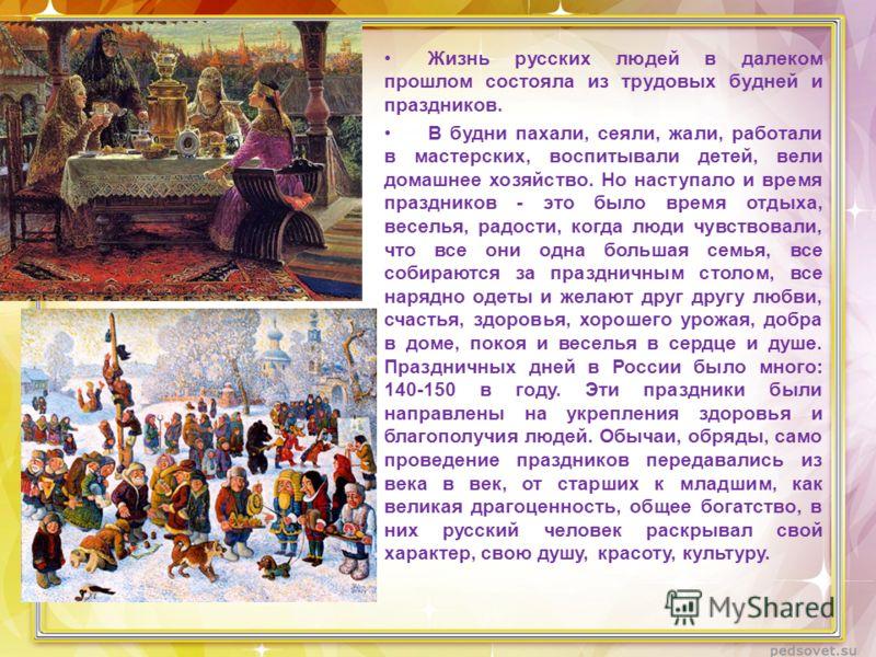 Жизнь русских людей в далеком прошлом состояла из трудовых будней и праздников. В будни пахали, сеяли, жали, работали в мастерских, воспитывали детей, вели домашнее хозяйство. Но наступало и время праздников - это было время отдыха, веселья, радости,