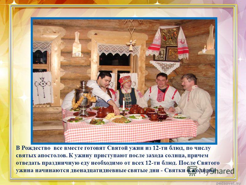 В Рождество все вместе готовят Святой ужин из 12-ти блюд, по числу святых апостолов. К ужину приступают после захода солнца, причем отведать праздничную еду необходимо от всех 12-ти блюд. После Святого ужина начинаются двенадцатидневные святые дни -