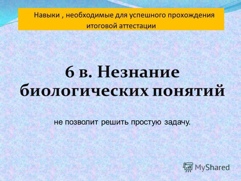 6 в. Незнание биологических понятий не позволит решить простую задачу.