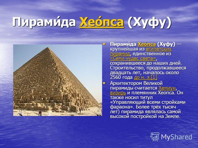 Пирами́да Хео́пса (Хуфу) Хео́пса Пирами́да Хео́пса (Хуфу) крупнейшая из египетских пирамид, единственное из «Семи чудес света», сохранившееся до наших дней. Строительство, продолжавшееся двадцать лет, началось около 2560 года до н. э.[1] Пирами́да Хе