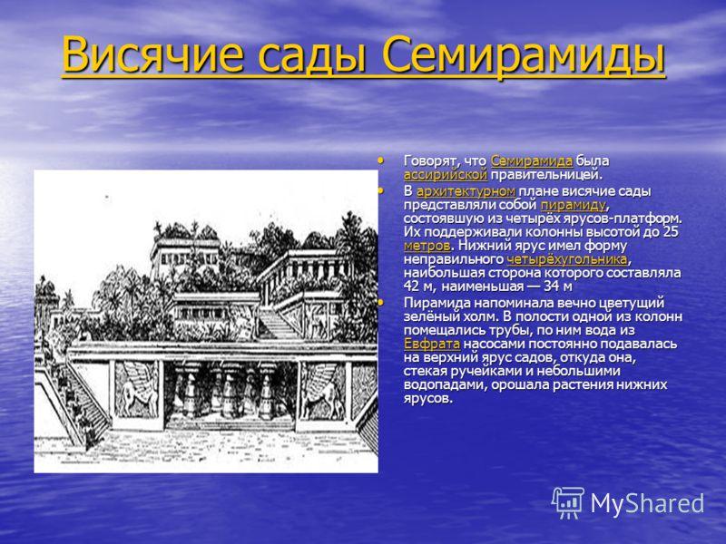 Висячие сады Семирамиды Висячие сады Семирамиды Говорят, что Семирамида была ассирийской правительницей. Говорят, что Семирамида была ассирийской правительницей.Семирамида ассирийскойСемирамида ассирийской В архитектурном плане висячие сады представл