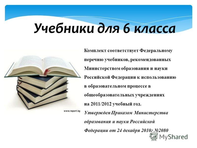 Учебники для 6 класса Комплект соответствует Федеральному перечню учебников, рекомендованных Министерством образования и науки Российской Федерации к использованию в образовательном процессе в общеобразовательных учреждениях на 2011/2012 учебный год.