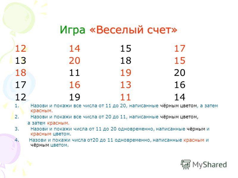 Игра «Веселый счет» 12 14 15 17 13 20 18 15 18 11 19 20 17 16 13 16 12 19 11 14 1.Назови и покажи все числа от 11 до 20, написанные чёрным цветом, а затем красным. 2.Назови и покажи все числа от 20 до 11, написанные чёрным цветом, а затем красным. 3.
