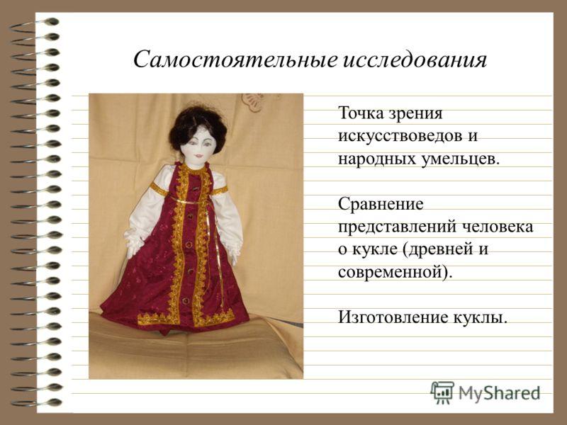 Самостоятельные исследования Точка зрения искусствоведов и народных умельцев. Сравнение представлений человека о кукле (древней и современной). Изготовление куклы.