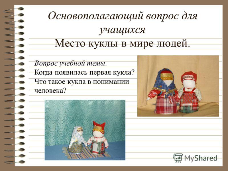 Основополагающий вопрос для учащихся Место куклы в мире людей. Вопрос учебной темы. Когда появилась первая кукла? Что такое кукла в понимании человека?