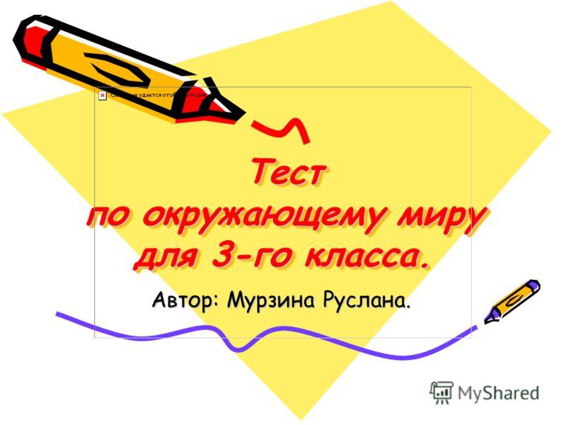 Тест по окружающему миру для 3-го класса. Тест по окружающему миру для 3-го класса. Автор: Мурзина Руслана.