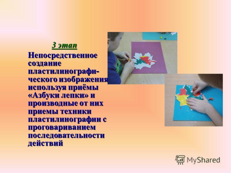3 этап Непосредственное создание пластилинографи- ческого изображения, используя приёмы «Азбуки лепки» и производные от них приемы техники пластилинографии с проговариванием последовательности действий