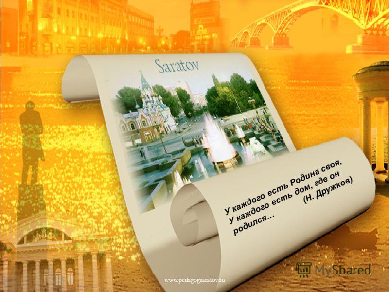 У каждого есть Родина своя, У каждого есть дом, где он родился… (Н. Дружков) www.pedagogsaratov.ru