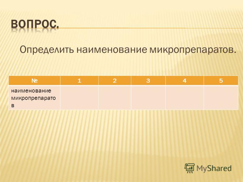 Определить наименование микропрепаратов. 12345 наименование микропрепарато в