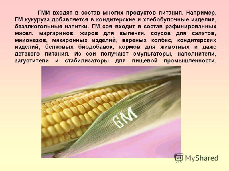 ГМИ входят в состав многих продуктов питания. Например, ГМ кукуруза добавляется в кондитерские и хлебобулочные изделия, безалкогольные напитки. ГМ соя входит в состав рафинированных масел, маргаринов, жиров для выпечки, соусов для салатов, майонезов,