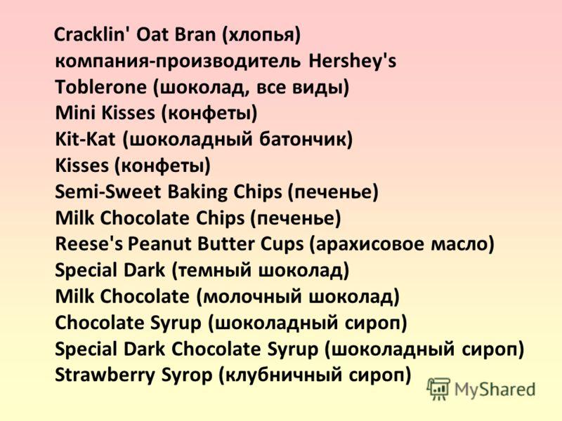 Cracklin' Oat Bran (хлопья) компания-производитель Hershey's Toblerone (шоколад, все виды) Mini Kisses (конфеты) Kit-Kat (шоколадный батончик) Kisses (конфеты) Semi-Sweet Baking Chips (печенье) Milk Chocolate Chips (печенье) Reese's Peanut Butter Cup
