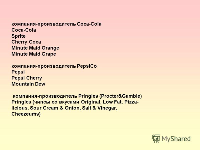 компания-производитель Coca-Cola Coca-Cola Sprite Cherry Coca Minute Maid Orange Minute Maid Grape компания-производитель PepsiCo Pepsi Pepsi Cherry Mountain Dew компания-производитель Pringles (Procter&Gamble) Pringles (чипсы со вкусами Original, Lo