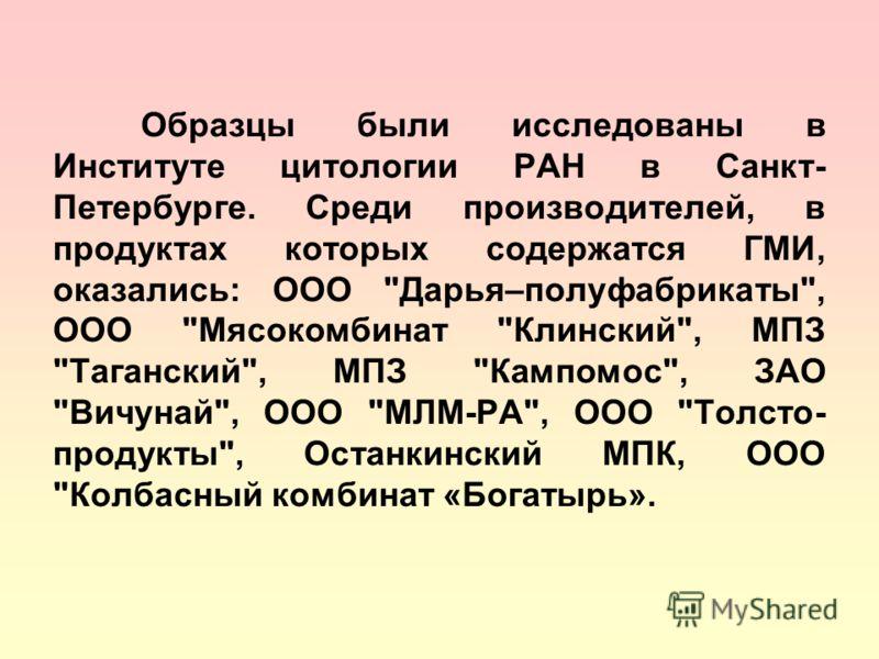 Образцы были исследованы в Институте цитологии РАН в Санкт- Петербурге. Среди производителей, в продуктах которых содержатся ГМИ, оказались: ООО