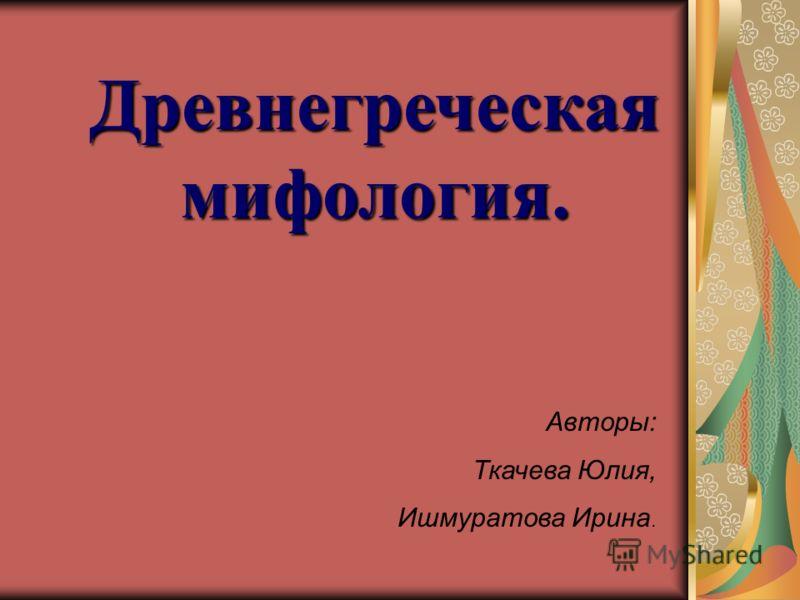 Древнегреческая мифология. Авторы: Ткачева Юлия, Ишмуратова Ирина.