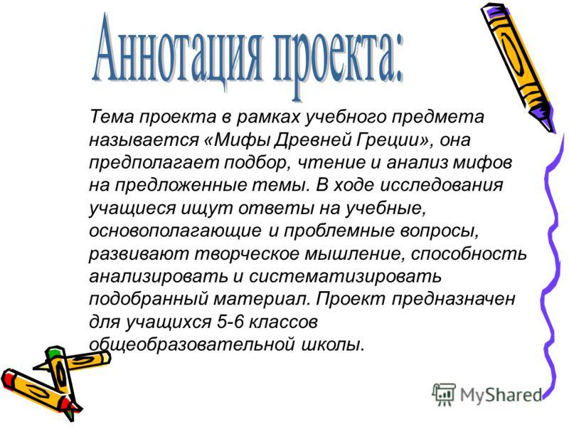 Тема проекта в рамках учебного предмета называется «Мифы Древней Греции», она предполагает подбор, чтение и анализ мифов на предложенные темы. В ходе исследования учащиеся ищут ответы на учебные, основополагающие и проблемные вопросы, развивают творч