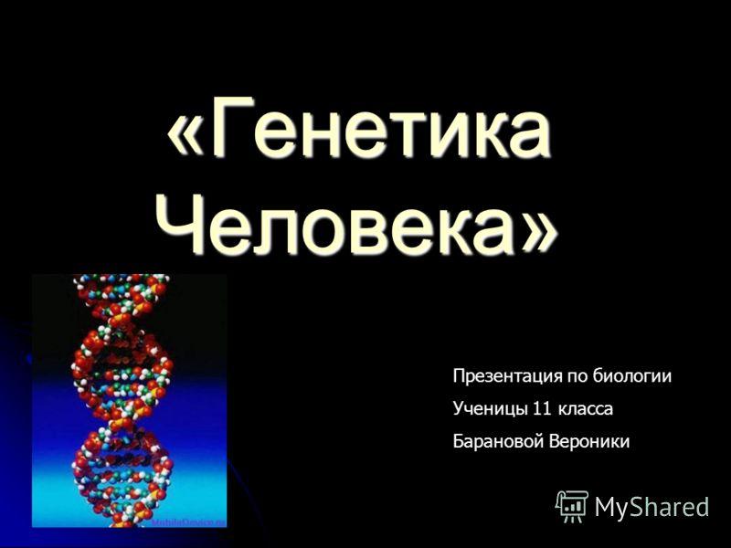«Генетика <a href='http://www.myshared.ru/slide/46536/' title='по биологии человек'>Человека» Презентация по биологии</a> Ученицы 11 класса Барановой