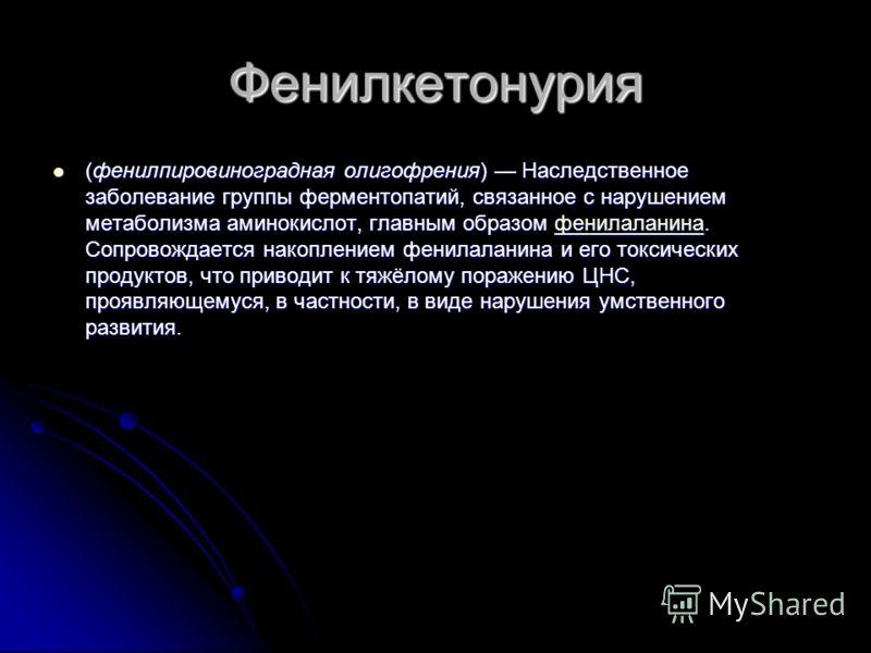 Фенилкетонурия (фенилпировиноградная олигофрения) Наследственное заболевание группы ферментопатий, связанное с нарушением метаболизма аминокислот, гла