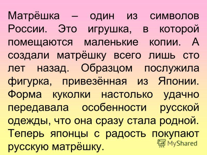 Матрёшка – один из символов России. Это игрушка, в которой помещаются маленькие копии. А создали матрёшку всего лишь сто лет назад. Образцом послужила фигурка, привезённая из Японии. Форма куколки настолько удачно передавала особенности русской одежд