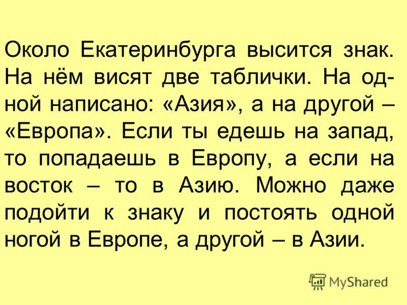 Около Екатеринбурга высится знак. На нём висят две таблички. На од- ной написано: «Азия», а на другой – «Европа». Если ты едешь на запад, то попадаешь в Европу, а если на восток – то в Азию. Можно даже подойти к знаку и постоять одной ногой в Европе,