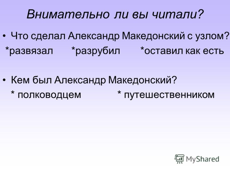 Внимательно ли вы читали? Что сделал Александр Македонский с узлом? *развязал*разрубил*оставил как есть Кем был Александр Македонский? * полководцем* путешественником