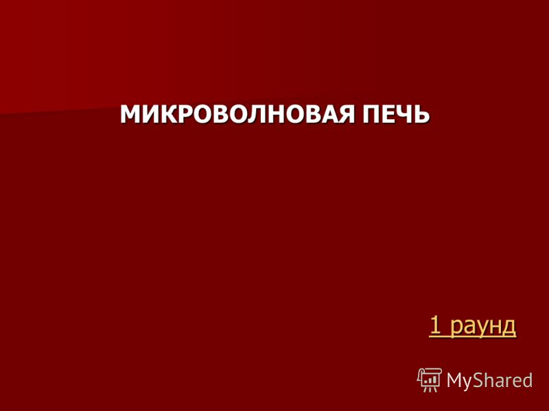 МИКРОВОЛНОВАЯ ПЕЧЬ 1 раунд 1 раунд