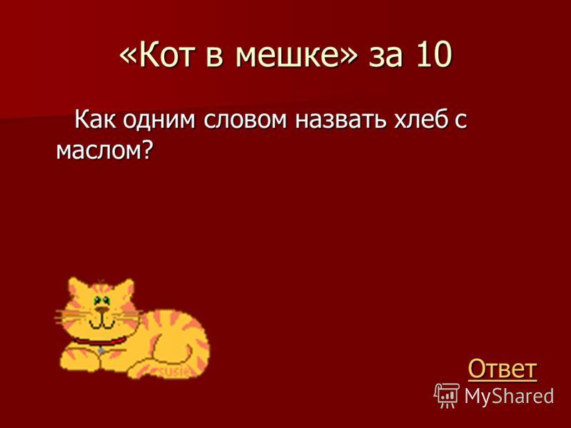 «Кот в мешке» за 10 Как одним словом назвать хлеб с маслом? Как одним словом назвать хлеб с маслом? Ответ