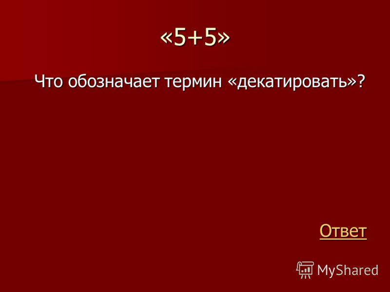 «5+5» Что обозначает термин «декатировать»? Что обозначает термин «декатировать»? Ответ