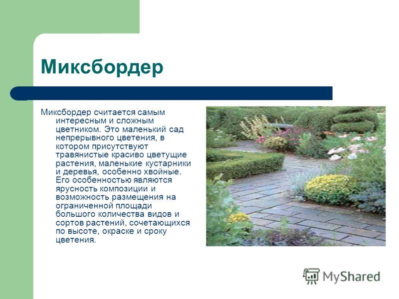 Миксбордер Миксбордер считается самым интересным и сложным цветником. Это маленький сад непрерывного цветения, в котором присутствуют травянистые красиво цветущие растения, маленькие кустарники и деревья, особенно хвойные. Его особенностью являются я