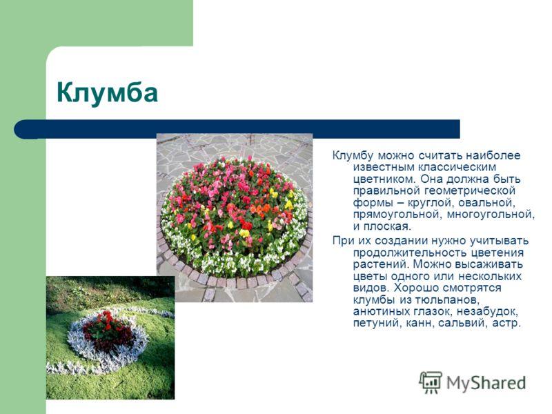Клумба Клумбу можно считать наиболее известным классическим цветником. Она должна быть правильной геометрической формы – круглой, овальной, прямоугольной, многоугольной, и плоская. При их создании нужно учитывать продолжительность цветения растений.