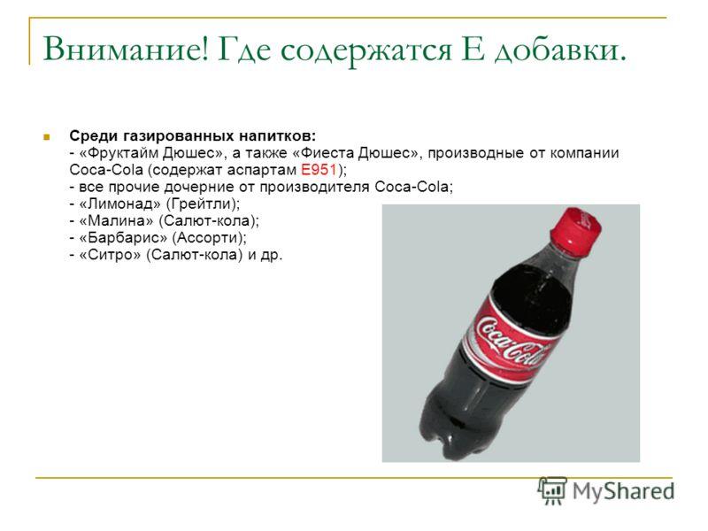 Внимание! Где содержатся Е добавки. Среди газированных напитков: - «Фруктайм Дюшес», а также «Фиеста Дюшес», производные от компании Сoca-Cola (содержат аспартам Е951); - все прочие дочерние от производителя Coca-Cola; - «Лимонад» (Грейтли); - «Малин
