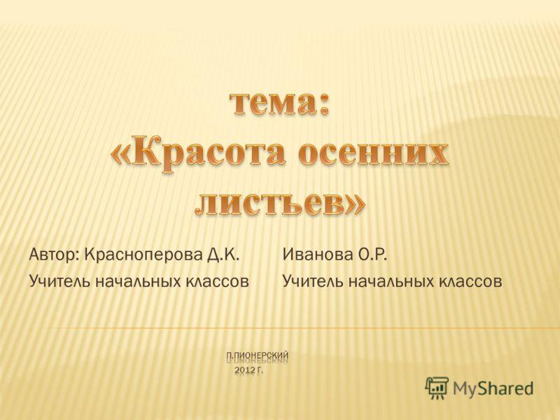 Автор: Красноперова Д.К. Иванова О.Р. Учитель начальных классов