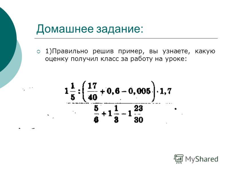 Домашнее задание: 1)Правильно решив пример, вы узнаете, какую оценку получил класс за работу на уроке: