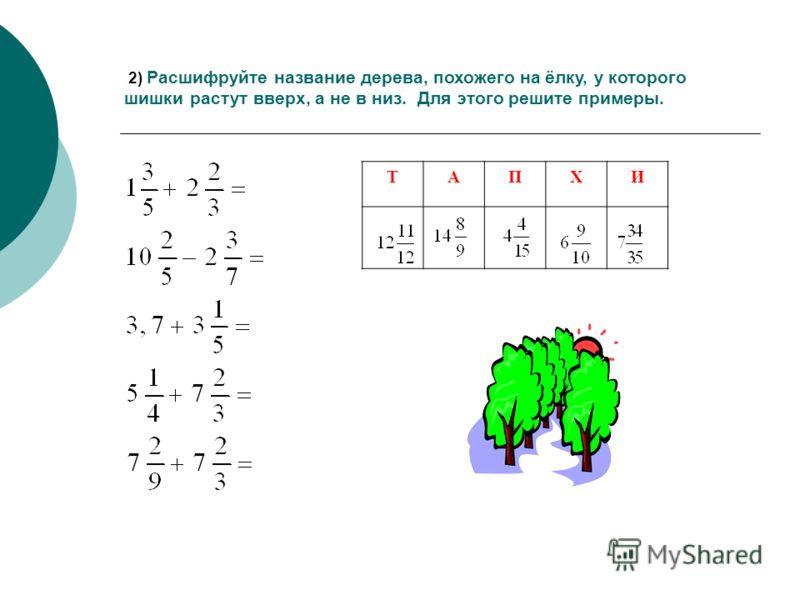 2) Расшифруйте название дерева, похожего на ёлку, у которого шишки растут вверх, а не в низ. Для этого решите примеры. ТАПХИ