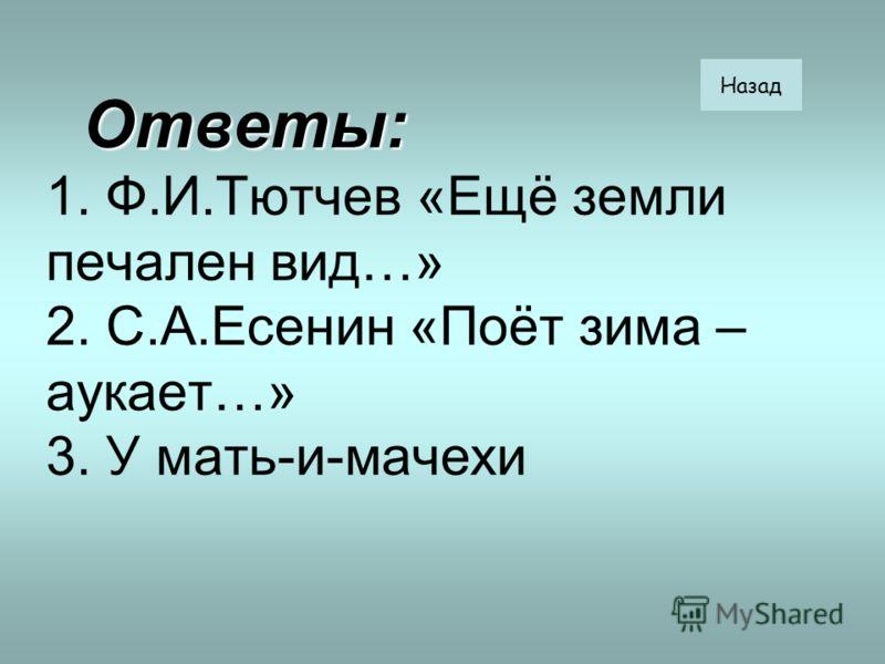 Ответы: Ответы: 1. Ф.И.Тютчев «Ещё земли печален вид…» 2. С.А.Есенин «Поёт зима – аукает…» 3. У мать-и-мачехи Назад