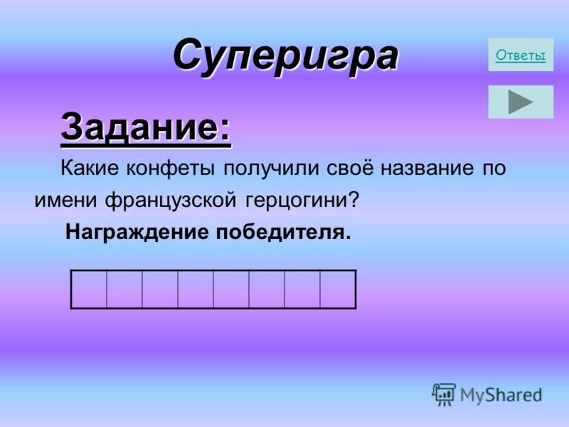 Суперигра Задание: Задание: Какие конфеты получили своё название по имени французской герцогини? Награждение победителя. Ответы