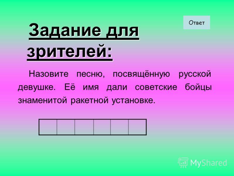 Задание для зрителей: Задание для зрителей: Назовите песню, посвящённую русской девушке. Её имя дали советские бойцы знаменитой ракетной установке. Ответ