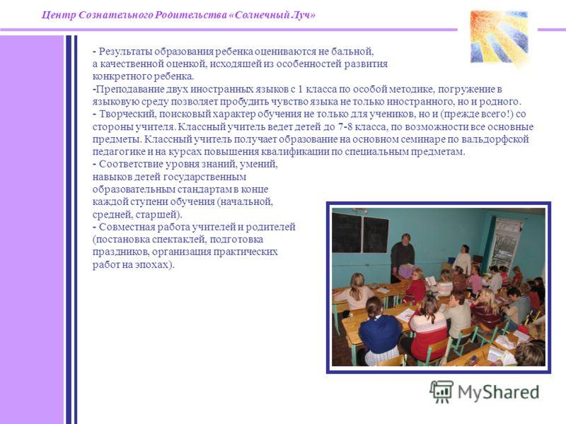 - Результаты образования ребенка оцениваются не бальной, а качественной оценкой, исходящей из особенностей развития конкретного ребенка. - Преподавание двух иностранных языков с 1 класса по особой методике, погружение в языковую среду позволяет пробу