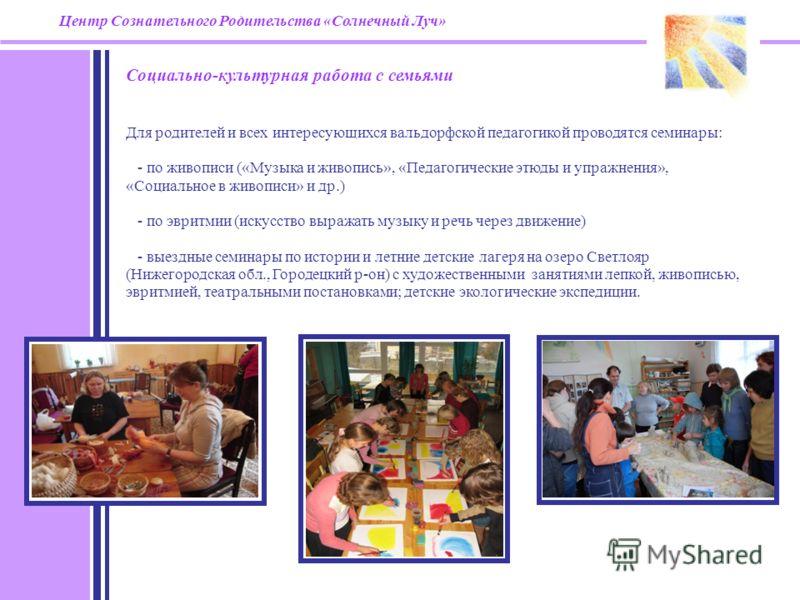 Центр Сознательного Родительства «Солнечный Луч» Социально-культурная работа с семьями Для родителей и всех интересующихся вальдорфской педагогикой проводятся семинары: - по живописи («Музыка и живопись», «Педагогические этюды и упражнения», «Социаль