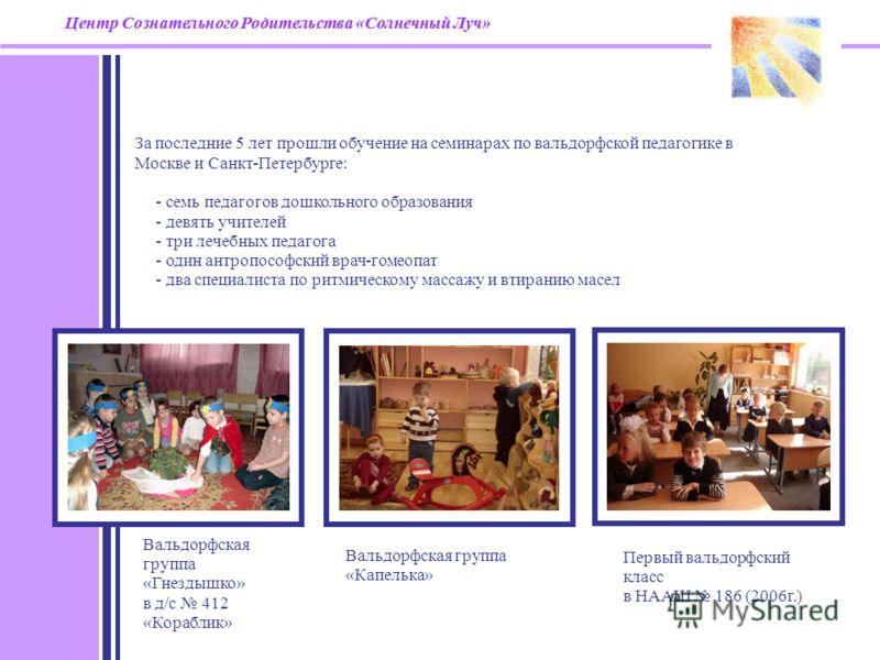 За последние 5 лет прошли обучение на семинарах по вальдорфской педагогике в Москве и Санкт-Петербурге: - семь педагогов дошкольного образования - девять учителей - три лечебных педагога - один антропософский врач-гомеопат - два специалиста по ритмич