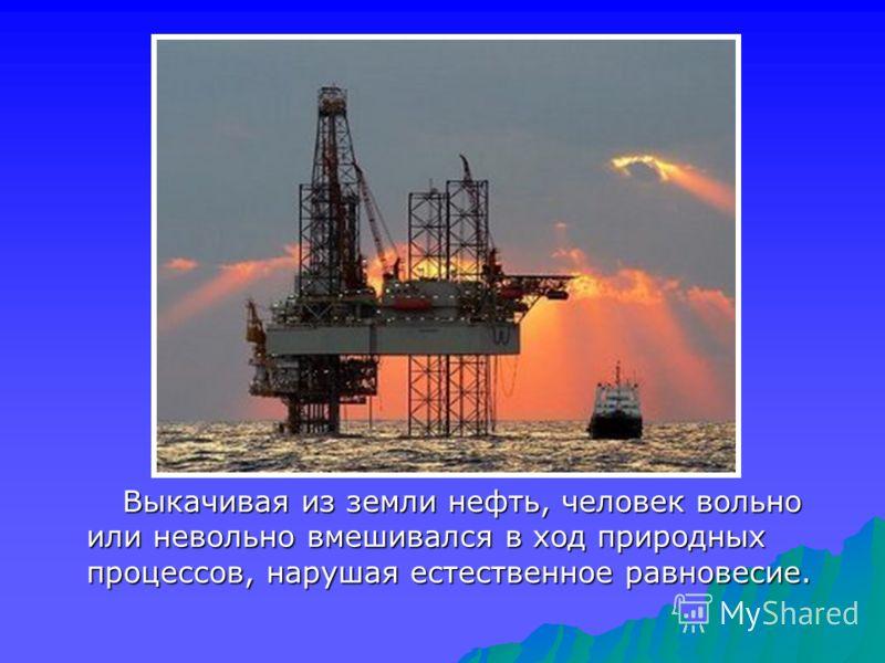 Выкачивая из земли нефть, человек вольно или невольно вмешивался в ход природных процессов, нарушая естественное равновесие.