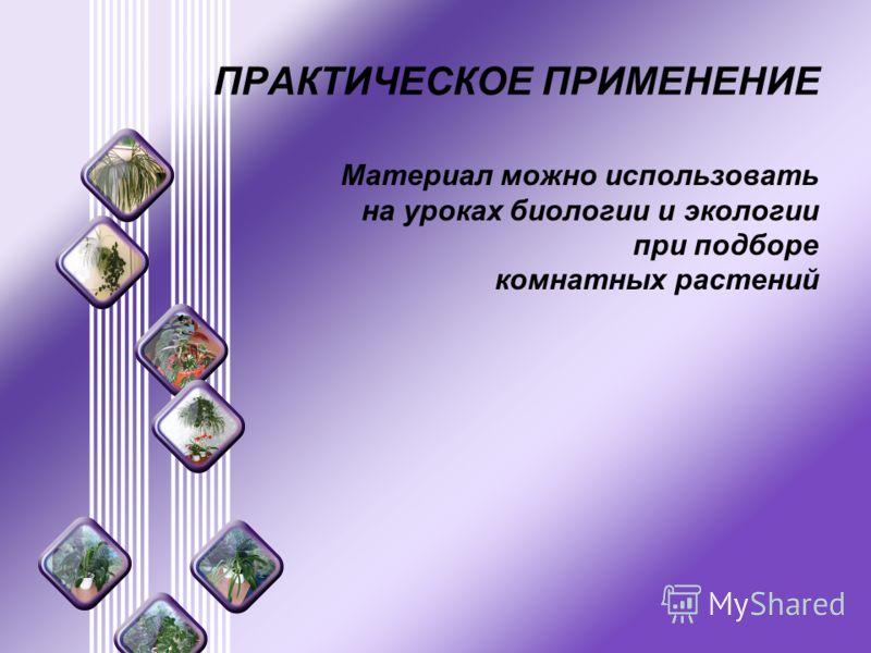 ПРАКТИЧЕСКОЕ ПРИМЕНЕНИЕ Материал можно использовать на уроках биологии и экологии при подборе комнатных растений