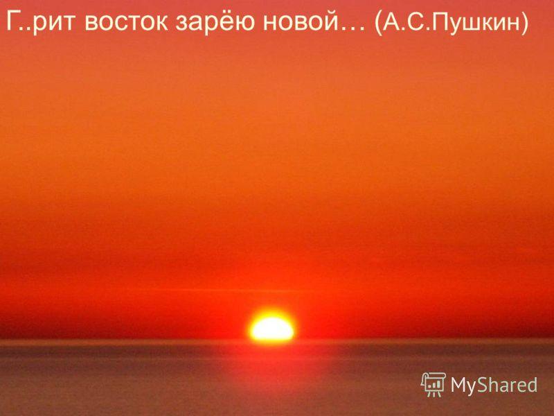 Г..рит восток зарёю новой… ( А.С.Пушкин)
