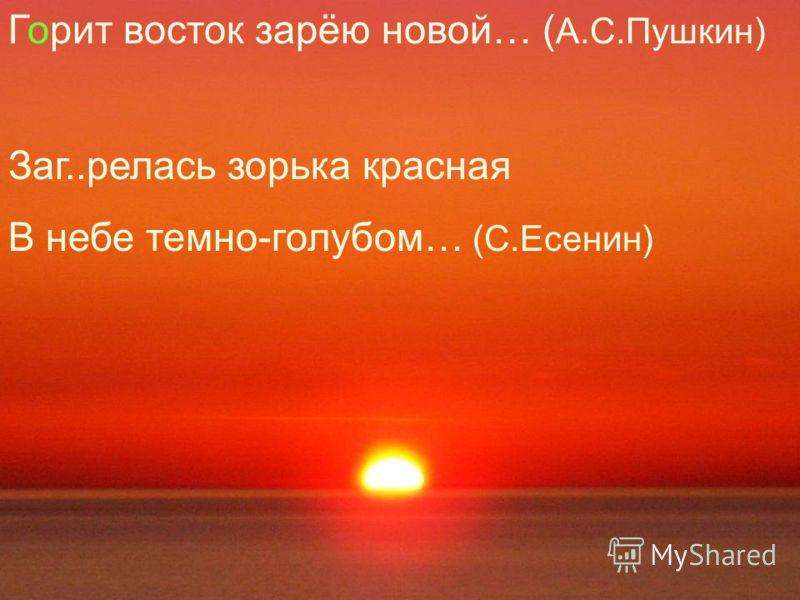 Горит восток зарёю новой… ( А.С.Пушкин) Заг..релась зорька красная В небе темно-голубом… (С.Есенин)
