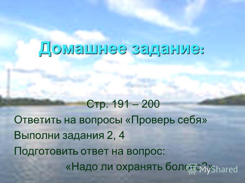 Домашнее задание : Стр. 191 – 200 Ответить на вопросы «Проверь себя» Выполни задания 2, 4 Подготовить ответ на вопрос: «Надо ли охранять болото?»