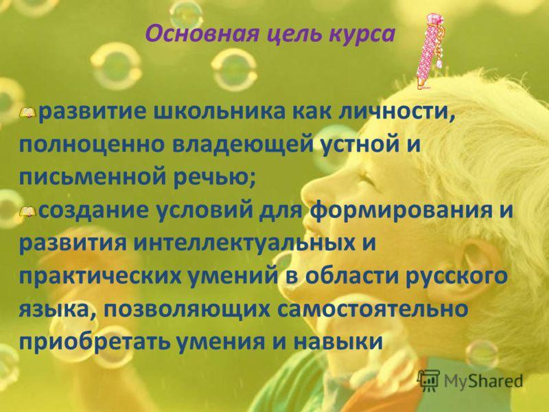 Основная цель курса развитие школьника как личности, полноценно владеющей устной и письменной речью; создание условий для формирования и развития интеллектуальных и практических умений в области русского языка, позволяющих самостоятельно приобретать