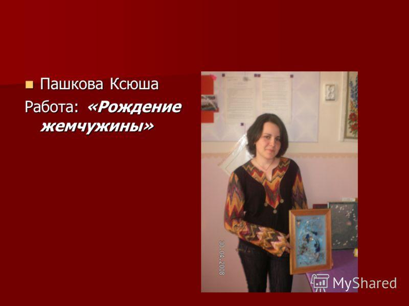 Пашкова Ксюша Пашкова Ксюша Работа: «Рождение жемчужины»