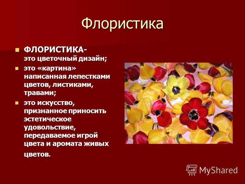 Флористика ФЛОРИСТИКА- это цветочный дизайн; ФЛОРИСТИКА- это цветочный дизайн; это «картина» написанная лепестками цветов, листиками, травами; это «картина» написанная лепестками цветов, листиками, травами; это искусство, признанное приносить эстетич